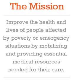The Mission: Improve the health and lives of people affected by poverty or emergency situations by mobilizing and providing essential medical resources need for their care.